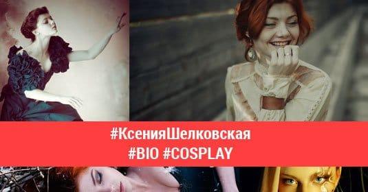 Ксения Шелковская — лучшие косплеи, биография
